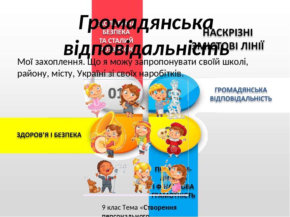 Мої захоплення. Що я можу запропонувати своїй школі, району, місту, Україні зі своїх наробітків. 9 клас Тема «Створення персонального навчального с...