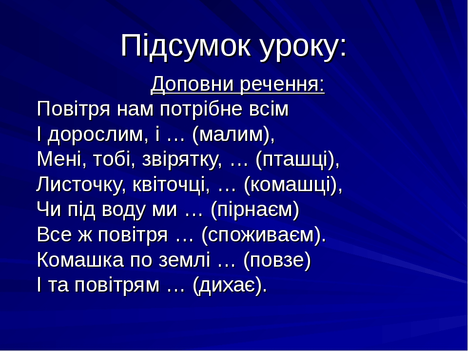 Підсумок уроку: Доповни речення: Повітря нам потрібне всім І дорослим, і … (малим), Мені, тобі, звірятку, … (пташці), Листочку, квіточці, … (комашц...