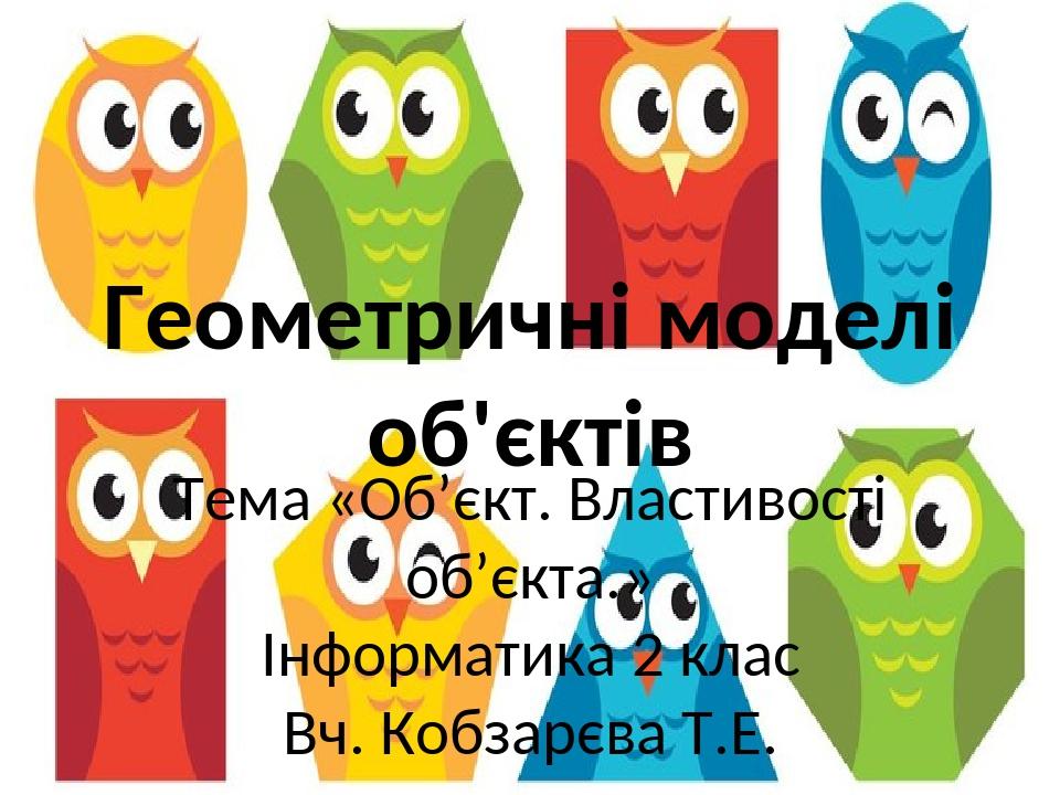 Геометричні моделі об'єктів Тема «Об'єкт. Властивості об'єкта.» Інформатика 2 клас Вч. Кобзарєва Т.Е.