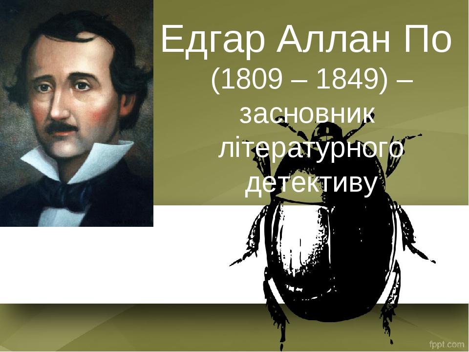 Едгар Аллан По (1809 – 1849) – засновник літературного детективу