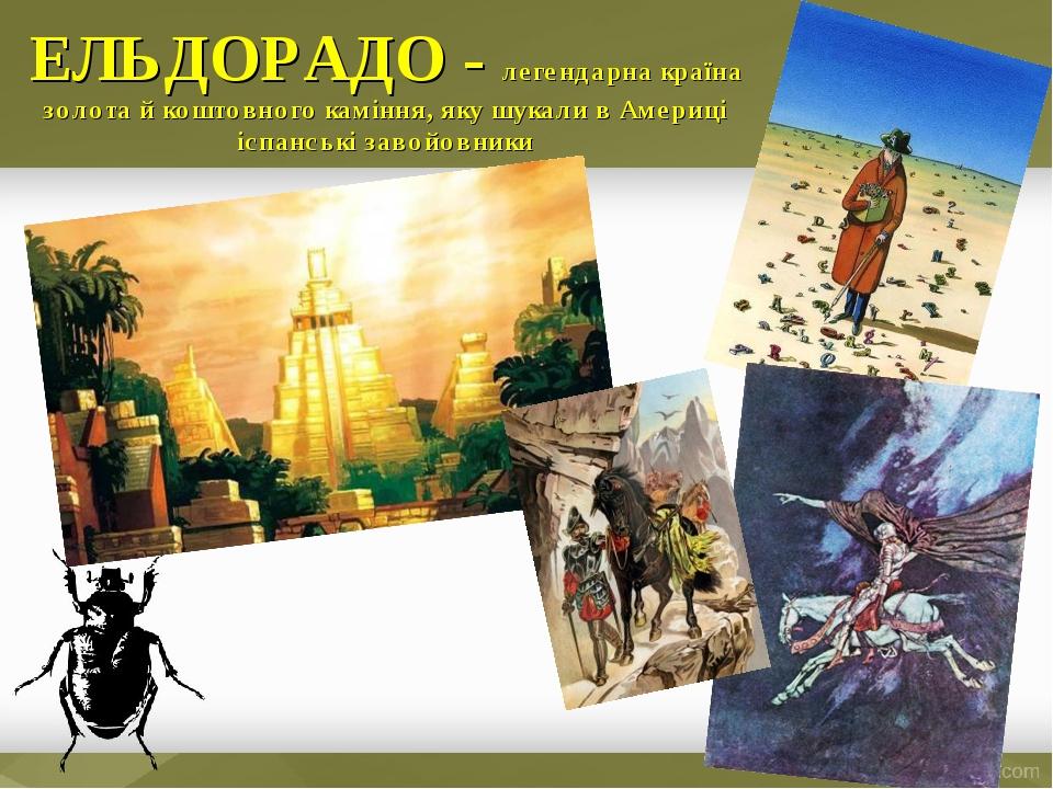 ЕЛЬДОРАДО - легендарна країна золота й коштовного каміння, яку шукали в Америці іспанські завойовники