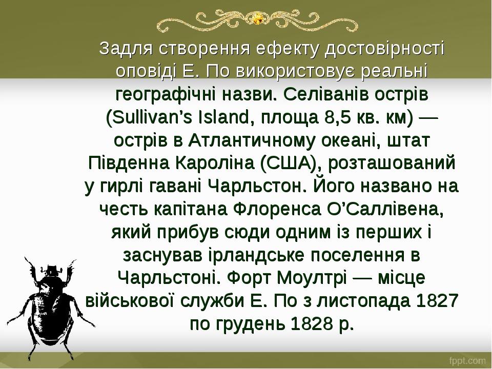 Задля створення ефекту достовірності оповіді Е. По використовує реальні географічні назви. Селіванів острів (Sullivan's Island, площа 8,5 кв. км) —...