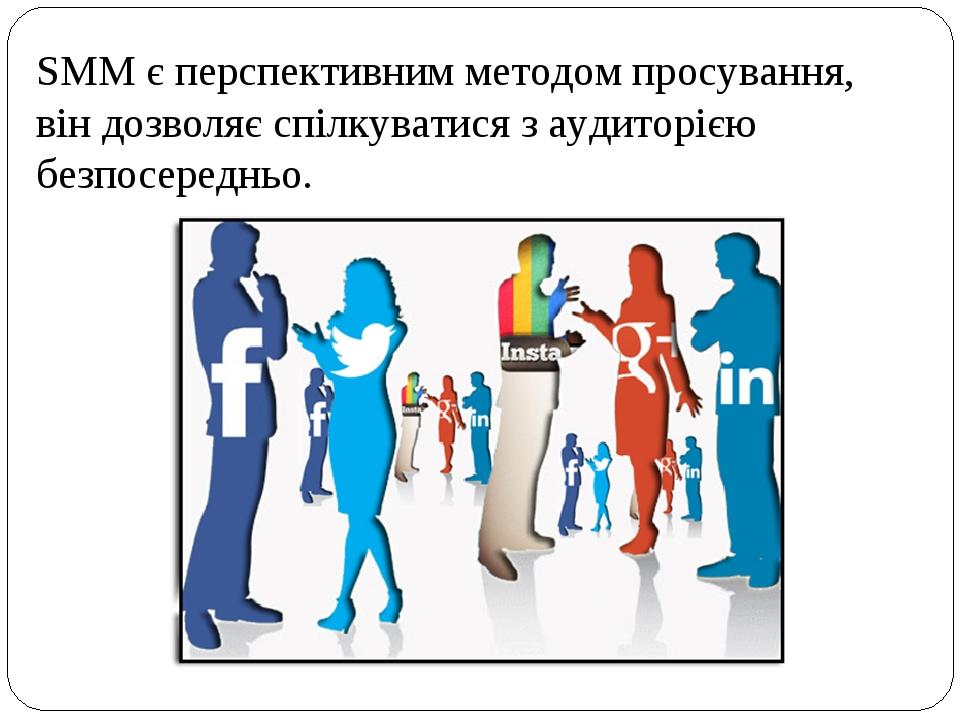 SMM є перспективним методом просування, він дозволяє спілкуватися з аудиторією безпосередньо.