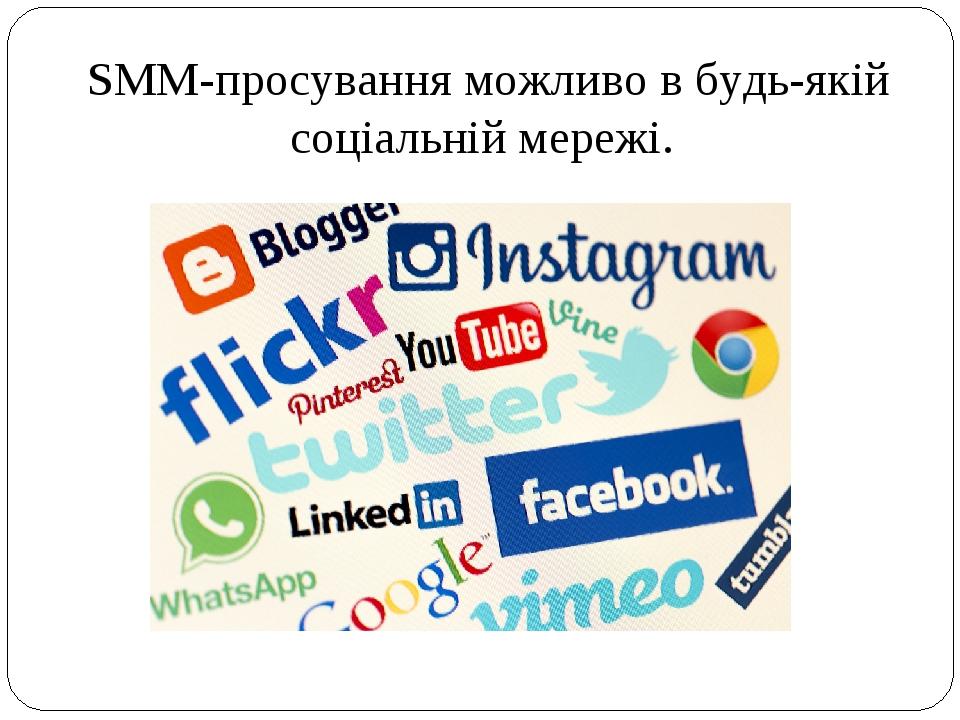 SMM-просування можливо в будь-якій соціальній мережі.