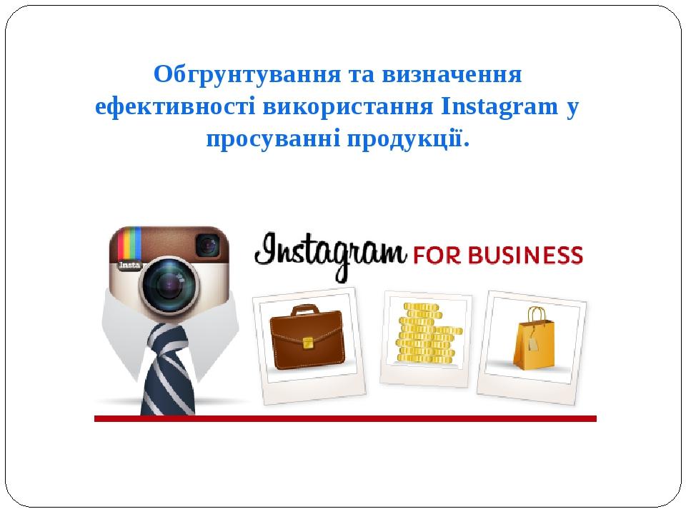 Обгрунтування та визначення ефективності використання Instagram у просуванні продукції.