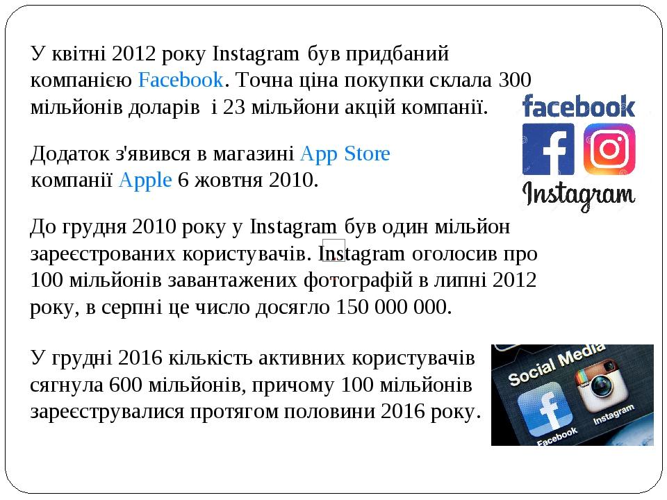 У квітні 2012 року Instagram був придбаний компанієюFacebook. Точна ціна покупки склала 300 мільйонів доларів і 23 мільйони акцій компанії. Дода...