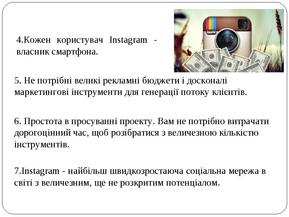 4.Кожен користувач Instagram - власник смартфона. 5. Не потрібні великі рекламні бюджети і досконалі маркетингові інструменти для генерації потоку ...