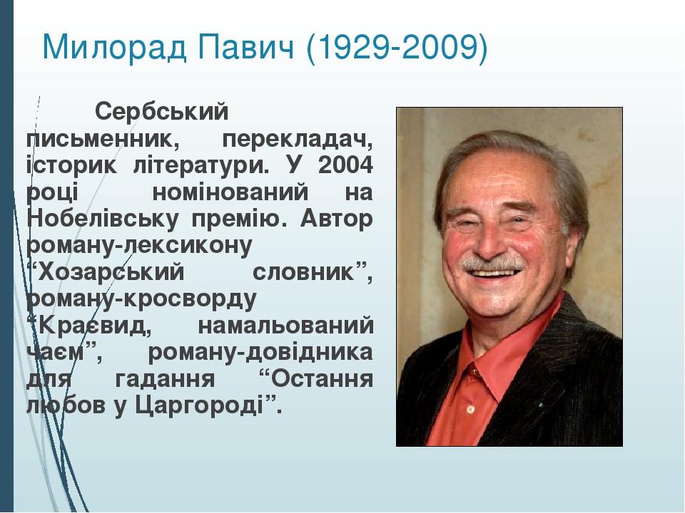 Милорад Павич (1929-2009) Сербський письменник, перекладач, історик літератури. У 2004 році номінований на Нобелівську премію. Автор роману-лексико...