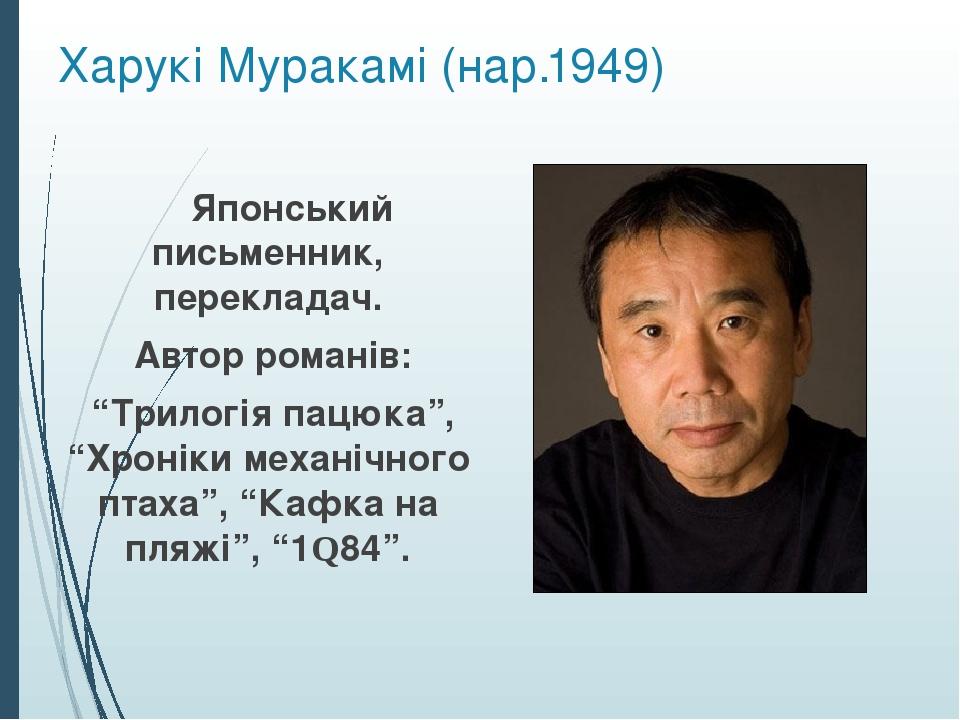 """Харукі Муракамі (нар.1949) Японський письменник, перекладач. Автор романів: """"Трилогія пацюка"""", """"Хроніки механічного птаха"""", """"Кафка на пляжі"""", """"1Q84""""."""