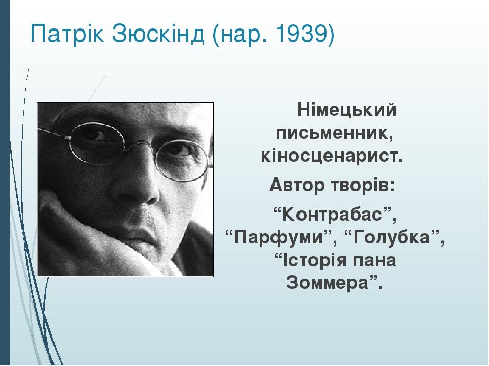 """Патрік Зюскінд (нар. 1939) Німецький письменник, кіносценарист. Автор творів: """"Контрабас"""", """"Парфуми"""", """"Голубка"""", """"Історія пана Зоммера""""."""
