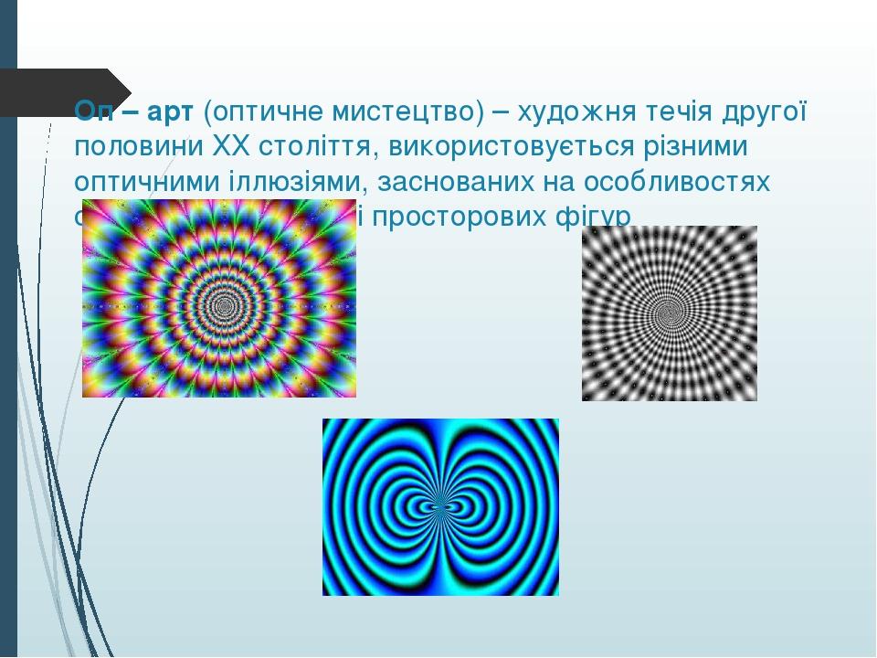 Оп – арт (оптичне мистецтво) – художня течія другої половини ХХ століття, використовується різними оптичними іллюзіями, заснованих на особливостях ...