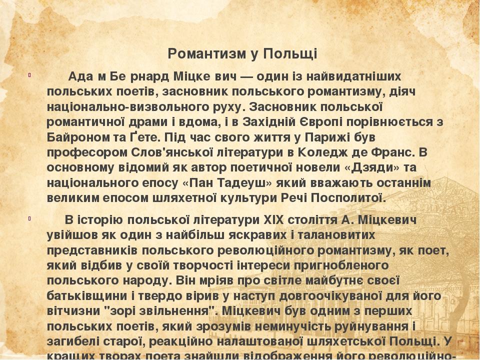 Романтизм у Польщі Ада́м Бе́рнард Міцке́вич— один із найвидатніших польських поетів, засновник польського романтизму, діяч національно-визвольного...