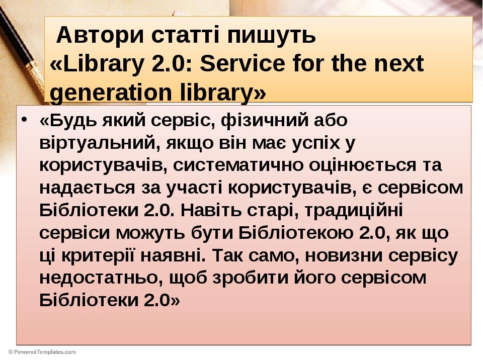 Автори статті пишуть «Library 2.0: Service for the next generation library» «Будь який сервіс, фізичний або віртуальний, якщо він має успіх у корис...