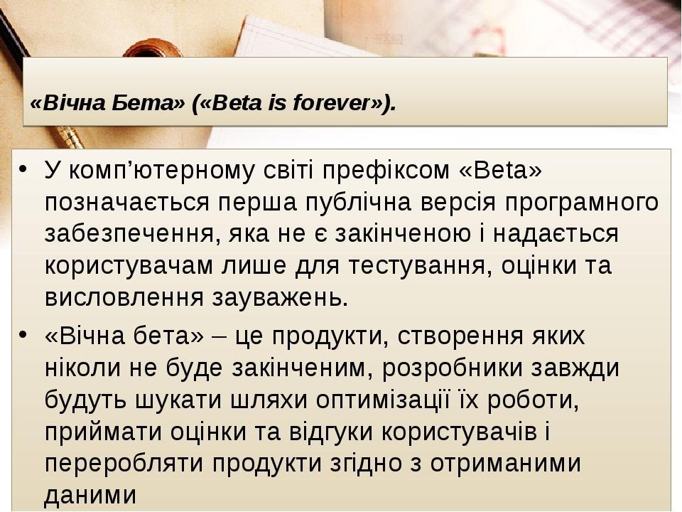 «Вічна Бета» («Beta is forever»). У комп'ютерному світі префіксом «Beta» позначається перша публічна версія програмного забезпечення, яка не є закі...