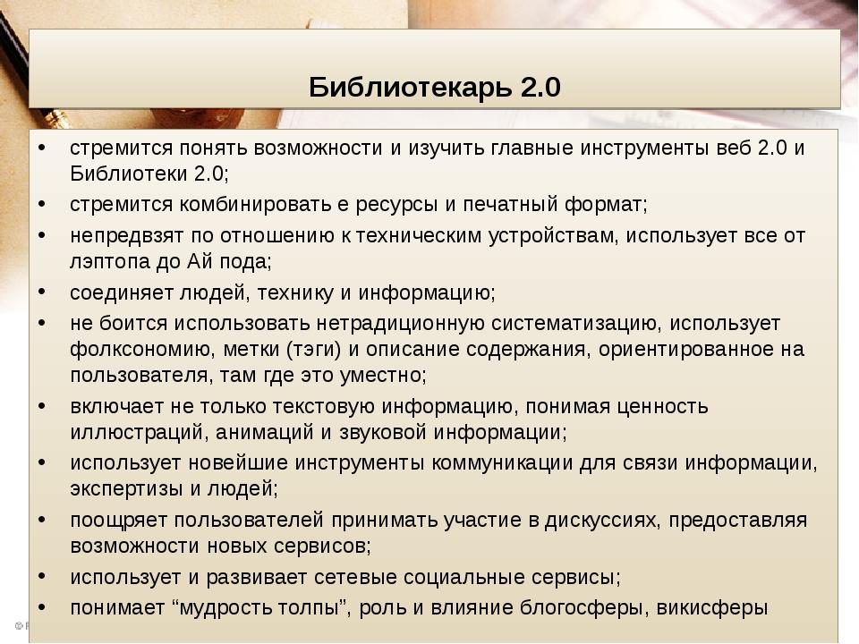 Библиотекарь 2.0 стремится понять возможности и изучить главные инструменты веб 2.0 и Библиотеки 2.0; стремится комбинировать е ресурсы и печатный ...