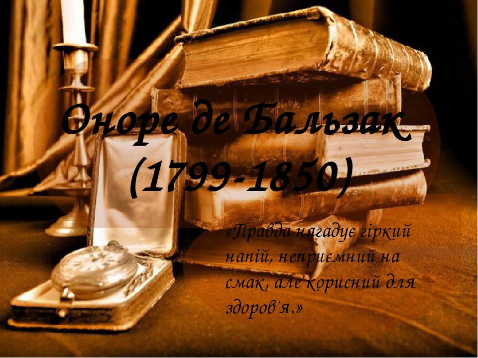 Оноре де Бальзак (1799-1850) «Правда нагадує гіркий напій, неприємний на смак, але корисний для здоров'я.»