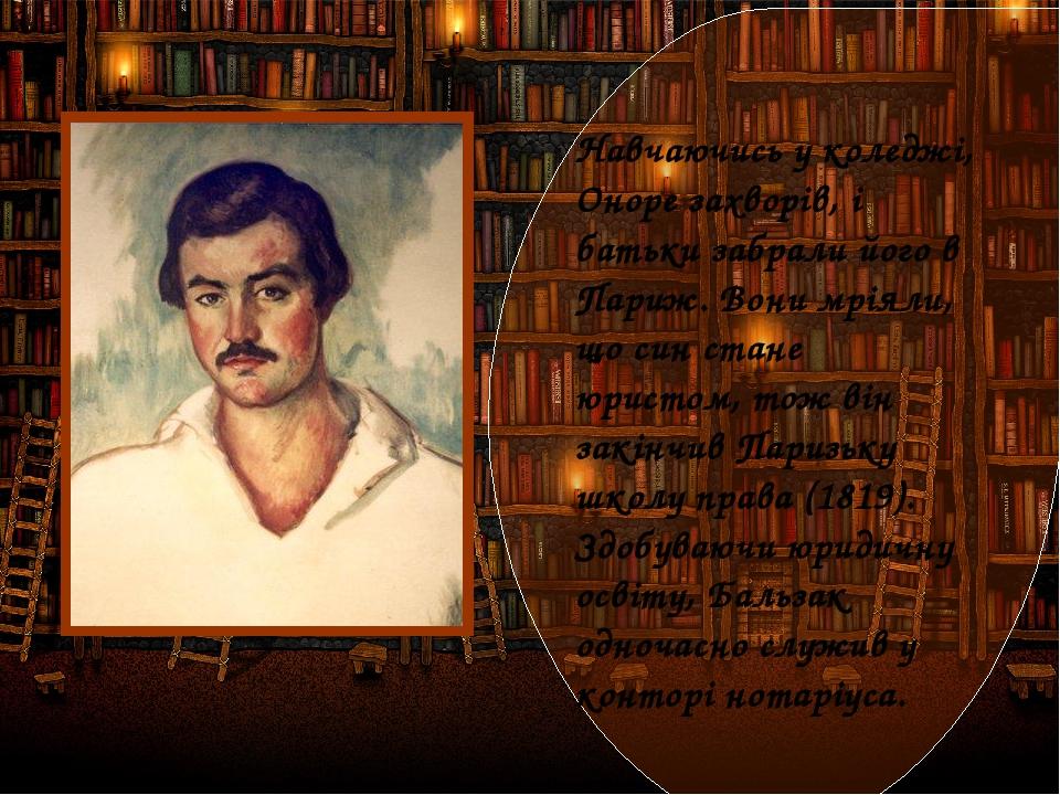 Навчаючись у коледжі, Оноре захворів, і батьки забрали його в Париж. Вони мріяли, що син стане юристом, тож він закінчив Паризьку школу права (1819...