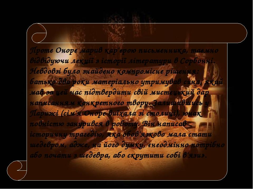 Проте Оноре марив кар'єрою письменника, таємно відвідуючи лекції з історії літератури в Сорбонні. Невдовзі було знайдено компромісне рішення: батьк...