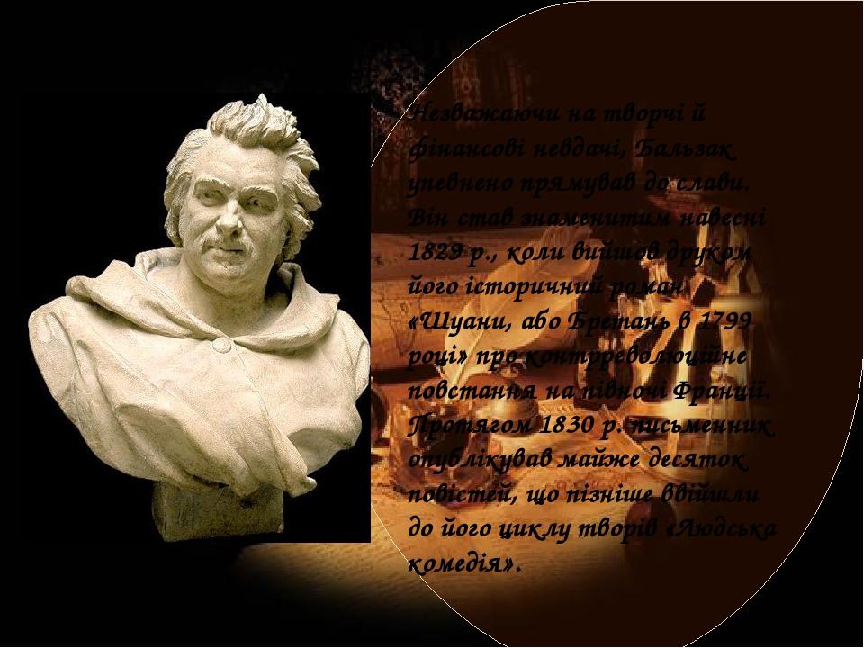 Незважаючи на творчі й фінансові невдачі, Бальзак упевнено прямував до слави. Він став знаменитим навесні 1829 р., коли вийшов друком його історичн...