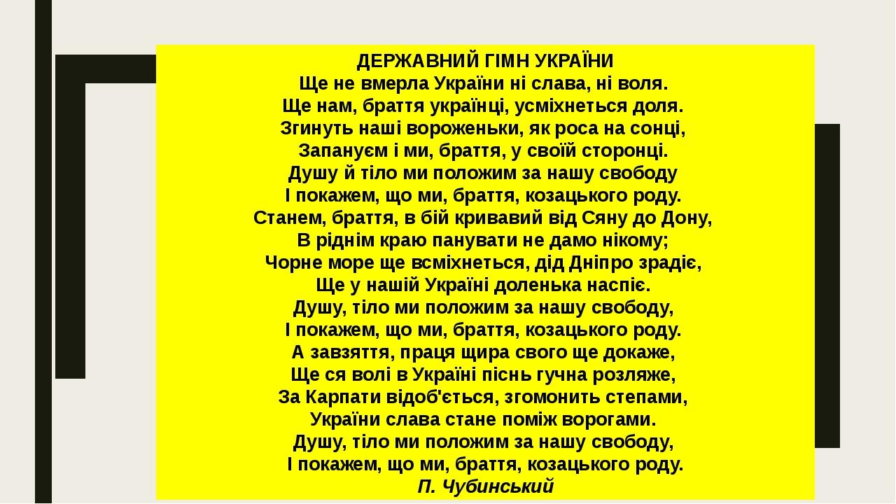 ДЕРЖАВНИЙ ГІМН УКРАЇНИ Ще не вмерла України ні слава, ні воля. Ще нам, браття українці, усміхнеться доля. Згинуть наші вороженьки, як роса на сон...