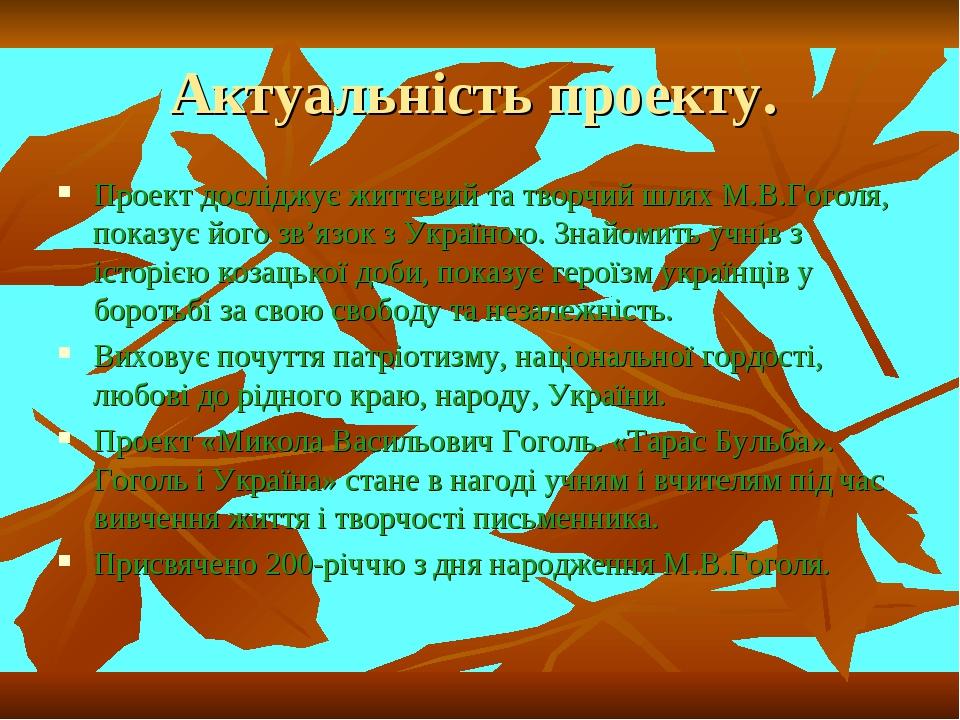 Актуальність проекту. Проект досліджує життєвий та творчий шлях М.В.Гоголя, показує його зв'язок з Україною. Знайомить учнів з історією козацької д...