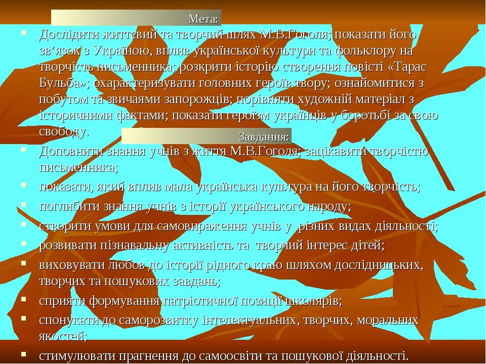 Дослідити життєвий та творчий шлях М.В.Гоголя; показати його зв'язок з Україною, вплив української культури та фольклору на творчість письменника; ...