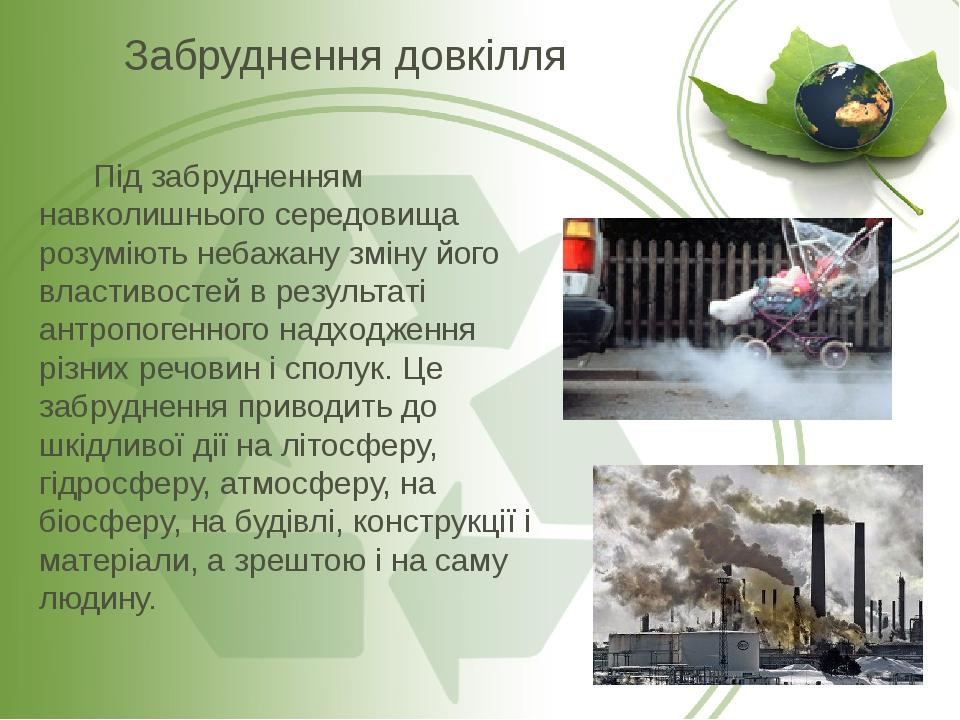 Під забрудненням навколишнього середовища розуміють небажану зміну його властивостей в результаті антропогенного надходження різних речовин і сполу...