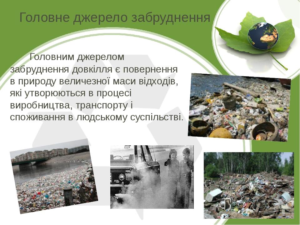Головне джерело забруднення Головним джерелом забруднення довкілля є повернення в природу величезної маси відходів, які утворюються в процесі вироб...