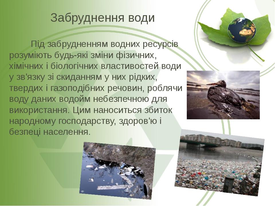 Під забрудненням водних ресурсів розуміють будь-які зміни фізичних, хімічних і біологічних властивостей води у зв'язку зі скиданням у них рідких, т...
