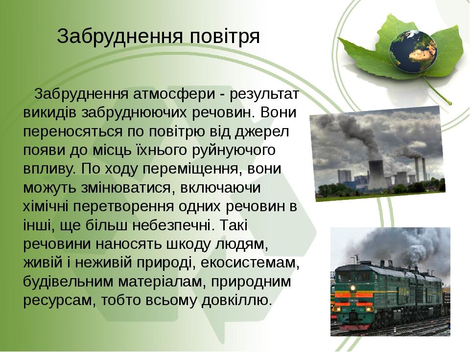 Забруднення атмосфери - результат викидів забруднюючих речовин. Вони переносяться по повітрю від джерел появи до місць їхнього руйнуючого впливу. П...