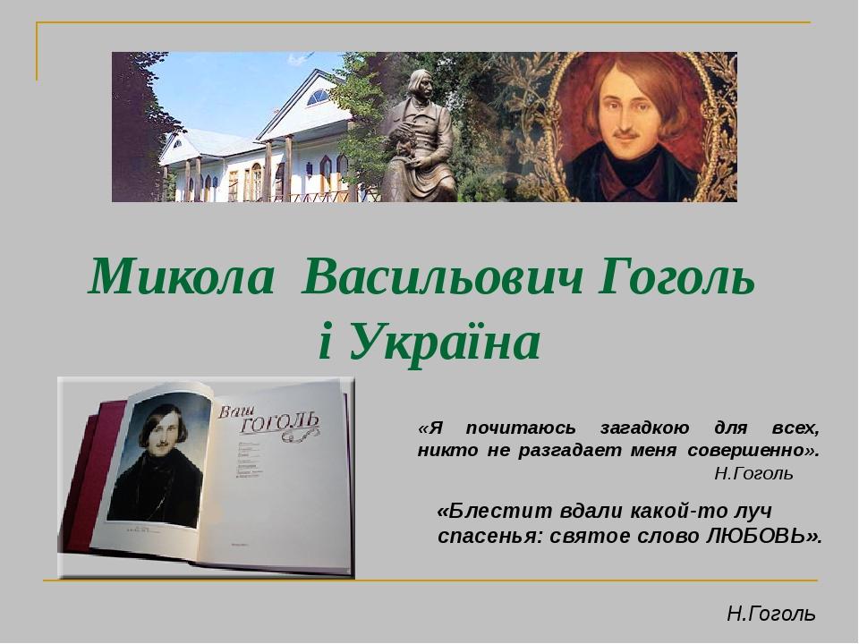 «Блестит вдали какой-то луч спасенья: святое слово ЛЮБОВЬ». Н.Гоголь «Я почитаюсь загадкою для всех, никто не разгадает меня совершенно». Н.Гоголь ...