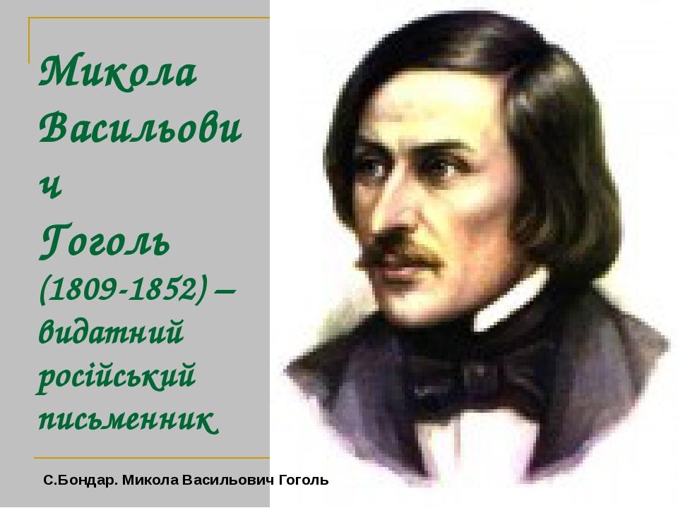 Микола Васильович Гоголь (1809-1852) – видатний російський письменник С.Бондар. Микола Васильович Гоголь