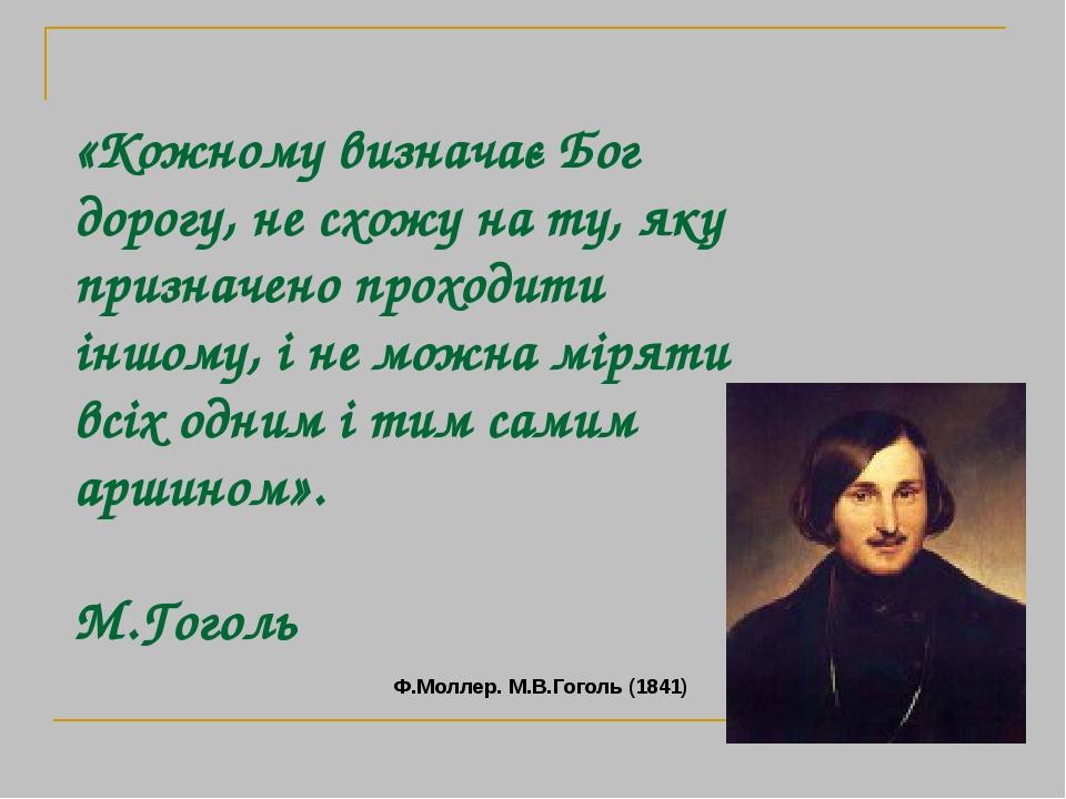 «Кожному визначає Бог дорогу, не схожу на ту, яку призначено проходити іншому, і не можна міряти всіх одним і тим самим аршином». М.Гоголь Ф.Моллер...