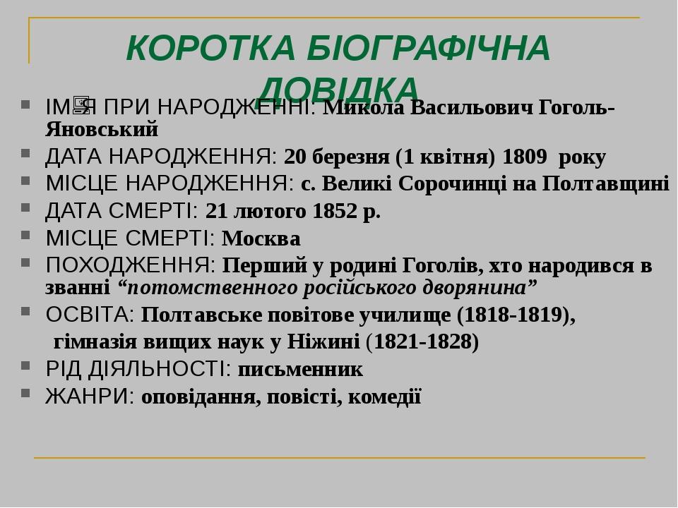 КОРОТКА БІОГРАФІЧНА ДОВІДКА ІМЯ ПРИ НАРОДЖЕННІ: Микола Васильович Гоголь-Яновський ДАТА НАРОДЖЕННЯ: 20 березня (1 квітня) 1809 року МІСЦЕ НАРОДЖЕН...