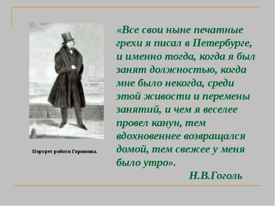 Портрет роботи Горюнова. «Все свои ныне печатные грехи я писал в Петербурге, и именно тогда, когда я был занят должностью, когда мне было некогда, ...