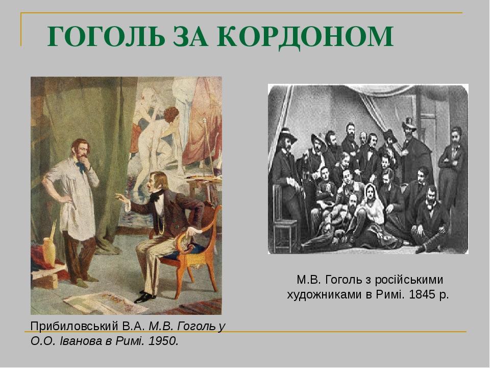 ГОГОЛЬ ЗА КОРДОНОМ М.В. Гоголь з російськими художниками в Римі. 1845 р. Прибиловський В.А. М.В. Гоголь у О.О. Іванова в Римі. 1950.