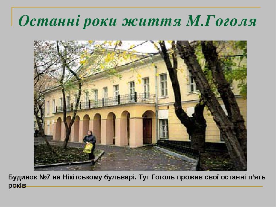 Останні роки життя М.Гоголя Будинок №7 на Нікітському бульварі. Тут Гоголь прожив свої останні п'ять років