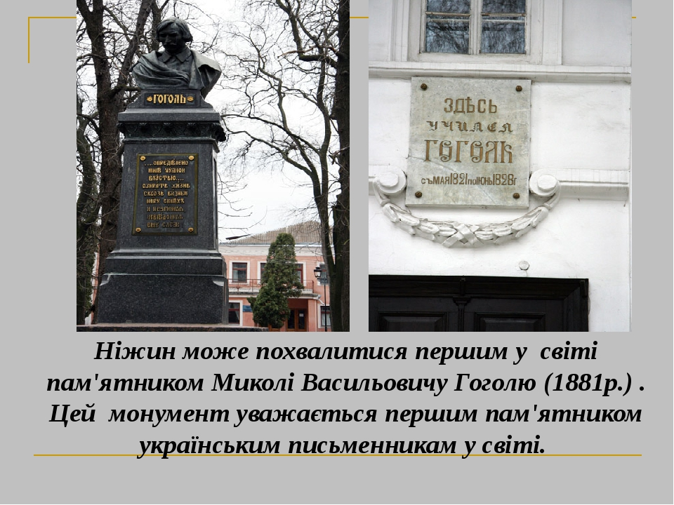 Ніжин може похвалитися першим у світі пам'ятником Миколі Васильовичу Гоголю (1881р.) . Цей монумент уважається першим пам'ятником українським письм...