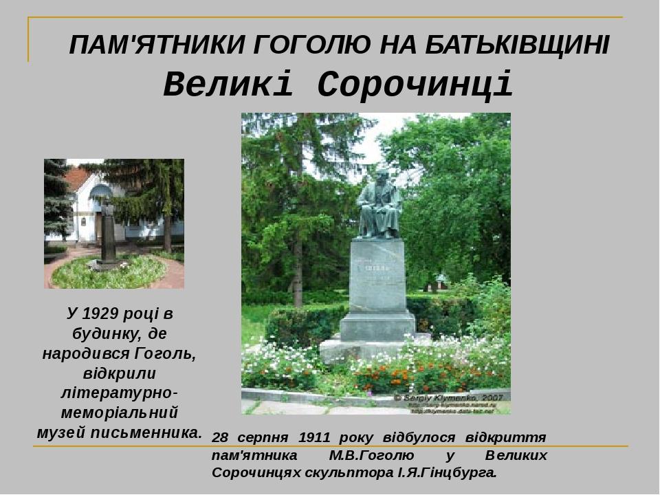 28 серпня 1911 року відбулося відкриття пам'ятника М.В.Гоголю у Великих Сорочинцях скульптора І.Я.Гінцбурга. У 1929 році в будинку, де народився Го...