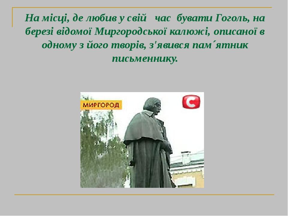 На місці, де любив у свій час бувати Гоголь, на березі відомої Миргородської калюжі, описаної в одному з його творів, з′явився пам´ятник письменнику.
