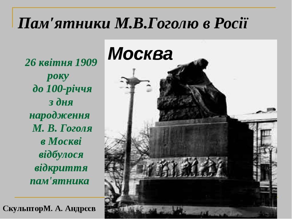26 квітня 1909 року до 100-річчя з дня народження М. В. Гоголя в Москві відбулося відкриття пам'ятника Москва Пам′ятники М.В.Гоголю в Росії Скульпт...