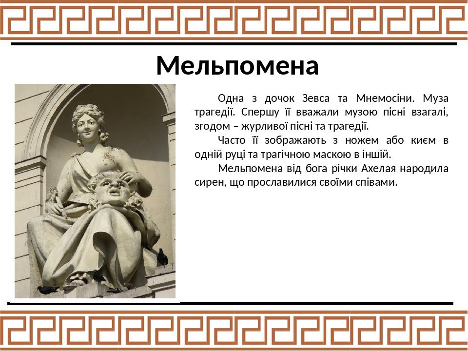 Мельпомена Одна з дочок Зевса та Мнемосіни. Муза трагедії. Спершу її вважали музою пісні взагалі, згодом – журливої пісні та трагедії. Часто її зоб...