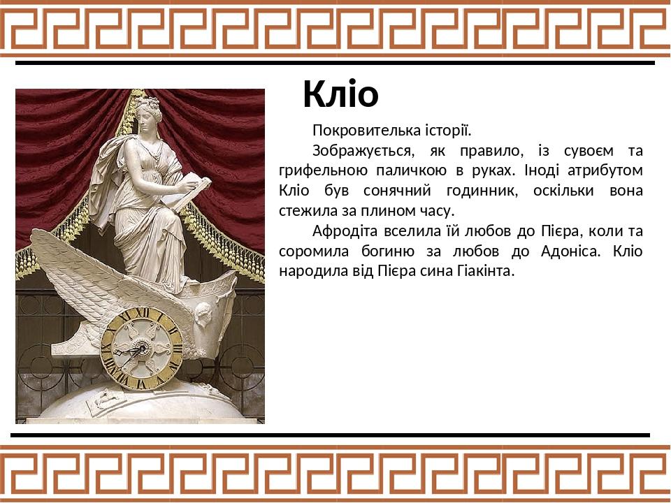 Кліо Покровителька історії. Зображується, як правило, із сувоєм та грифельною паличкою в руках. Іноді атрибутом Кліо був сонячний годинник, оскільк...