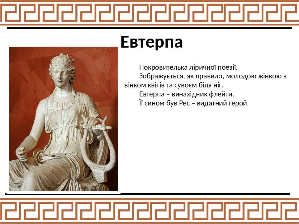 Евтерпа Покровителька ліричної поезії. Зображується, як правило, молодою жінкою з вінком квітів та сувоєм біля ніг. Евтерпа – винахідник флейти. Її...