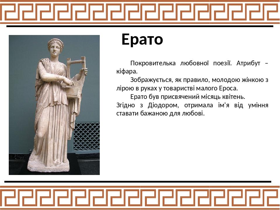 Ерато Покровителька любовної поезії. Атрибут – кіфара. Зображується, як правило, молодою жінкою з лірою в руках у товаристві малого Ероса. Ерато бу...