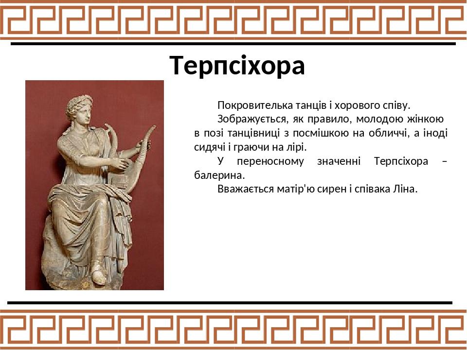 Терпсіхора Покровителька танців і хорового співу. Зображується, як правило, молодою жінкою в позі танцівниці з посмішкою на обличчі, а іноді сидячі...