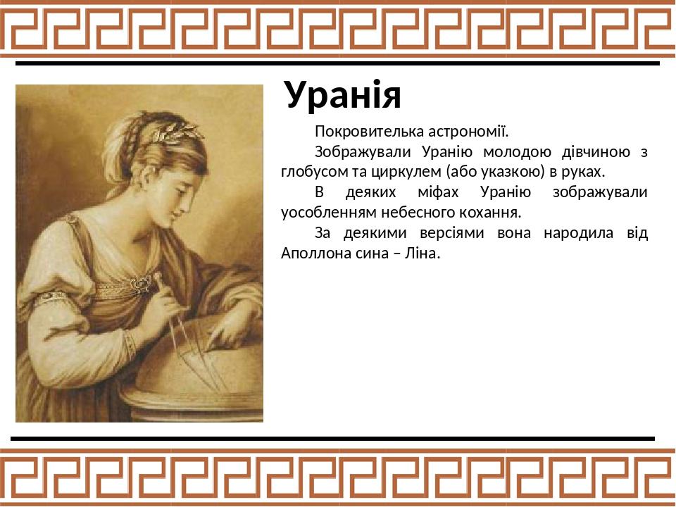 Уранія Покровителька астрономії. Зображували Уранію молодою дівчиною з глобусом та циркулем (або указкою) в руках. В деяких міфах Уранію зображувал...