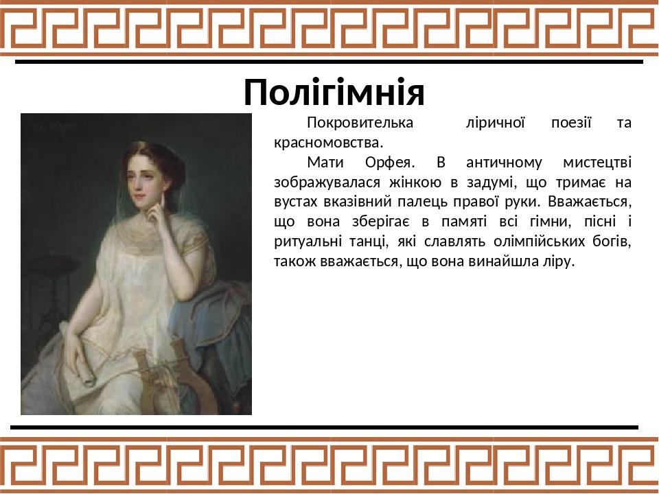 Полігімнія Покровителька ліричної поезії та красномовства. Мати Орфея. В античному мистецтві зображувалася жінкою в задумі, що тримає на вустах вка...