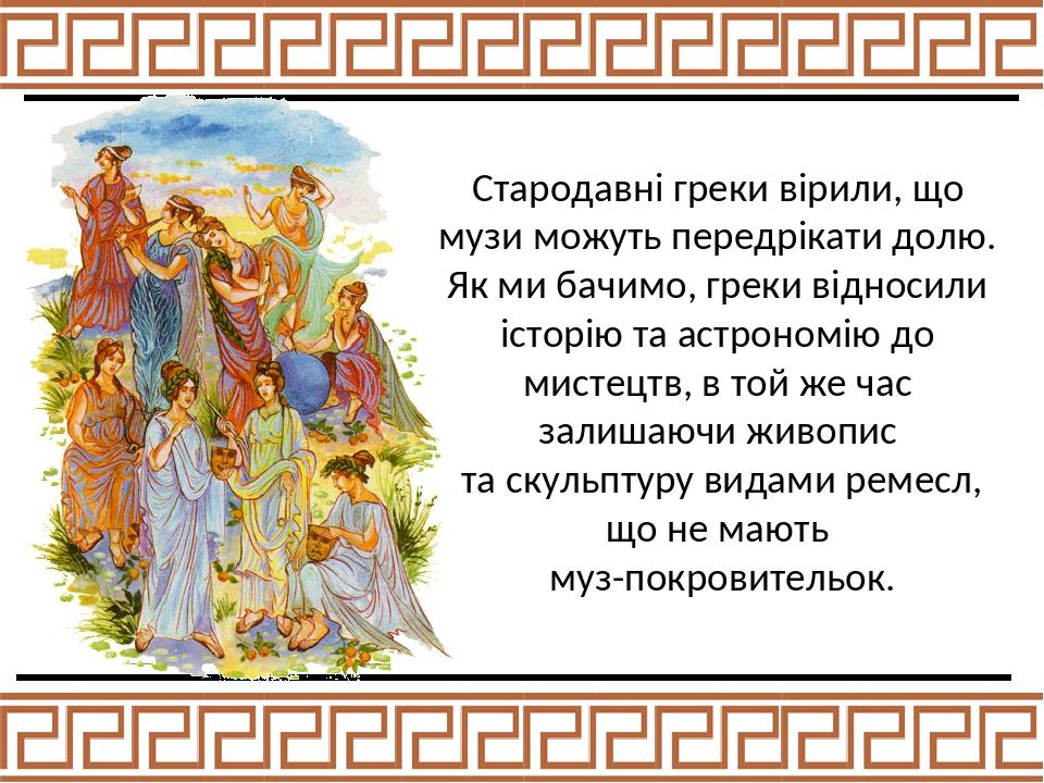 Стародавні греки вірили, що музи можуть передрікати долю. Як ми бачимо, греки відносили історію та астрономію до мистецтв, в той же час залишаючи ж...