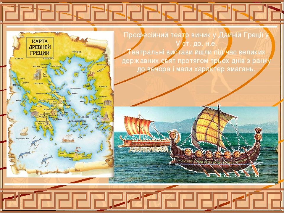 Професійний театр виник у Дайній Греції у V ст. до. н.е. Театральні вистави йшли під час великих державних свят протягом трьох днів з ранку до вечо...